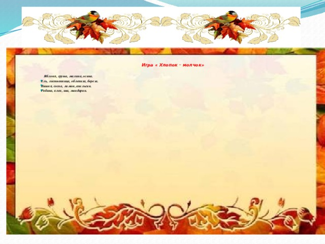Игра « Хлопок – молчок»    Яблоня, груша, малина, осина. Ель, лиственница, облепиха, береза. Вишня, сосна, лимон, апельсин. Рябина, клен, ива, мандарин.