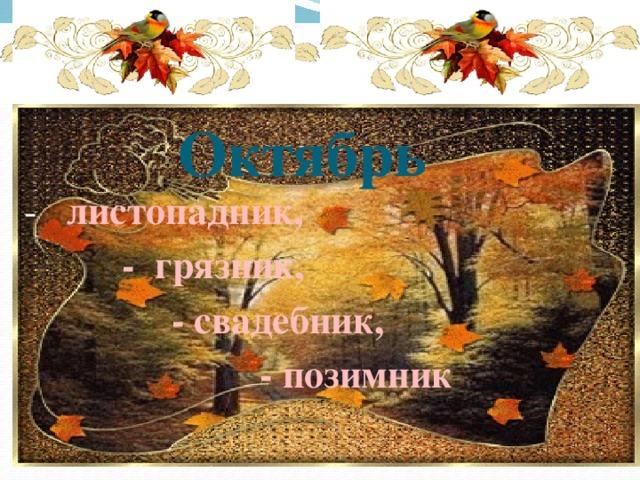 * * *       Октябрь - листопадник,  - грязник,  - свадебник,  - позимник
