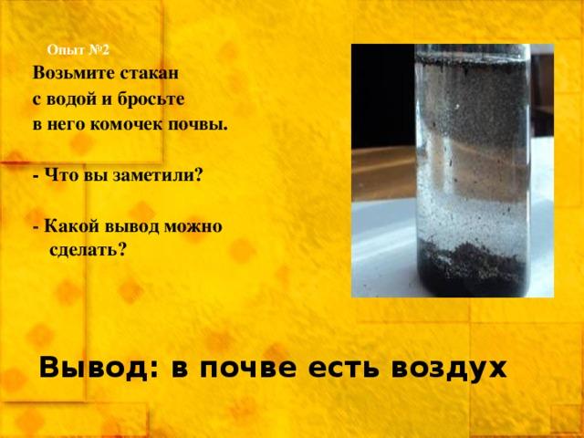 Опыт №2 Возьмите стакан с водой и бросьте в него комочек почвы.  - Что вы заметили?  - Какой вывод можно сделать? Вывод: в почве есть воздух