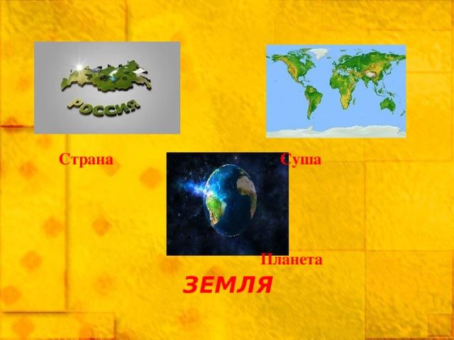Страна   Суша  Планета ЗЕМЛЯ