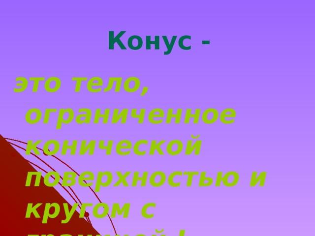 Конус - это тело, ограниченное конической поверхностью и кругом с границей L.