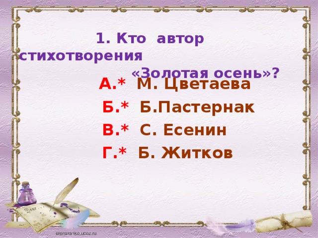 1. Кто автор стихотворения  «Золотая осень»?  А.* М. Цветаева  Б.* Б.Пастернак  В.* С. Есенин  Г.* Б. Житков