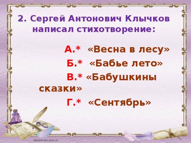 2. Сергей Антонович Клычков написал стихотворение :    А.* «Весна в лесу»  Б.* «Бабье лето»  В.* «Бабушкины сказки»  Г.* «Сентябрь»