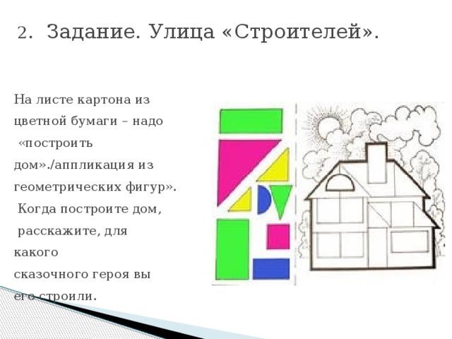 2 . Задание.  Улица «Строителей».   На листе картона из цветной бумаги – надо  «построить дом»./аппликация из геометрических фигур».  Когда построите дом,  расскажите, для какого сказочного героя вы его строили.