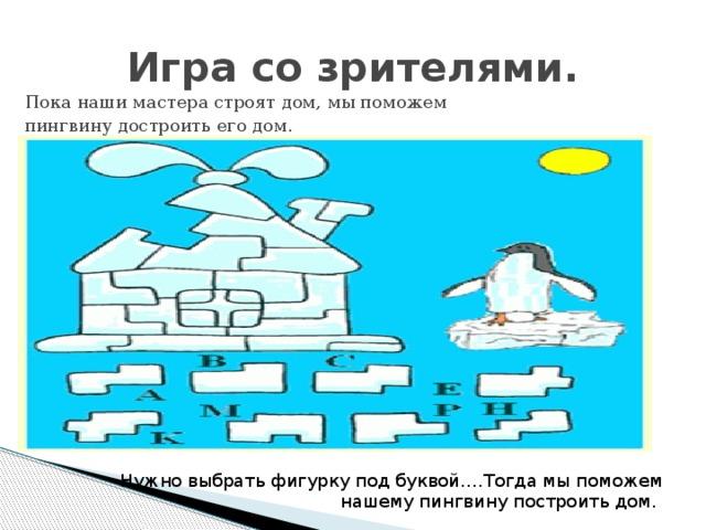Игра со зрителями. Пока наши мастера строят дом, мы поможем пингвину достроить его дом. Нужно выбрать фигурку под буквой….Тогда мы поможем  нашему пингвину построить дом.