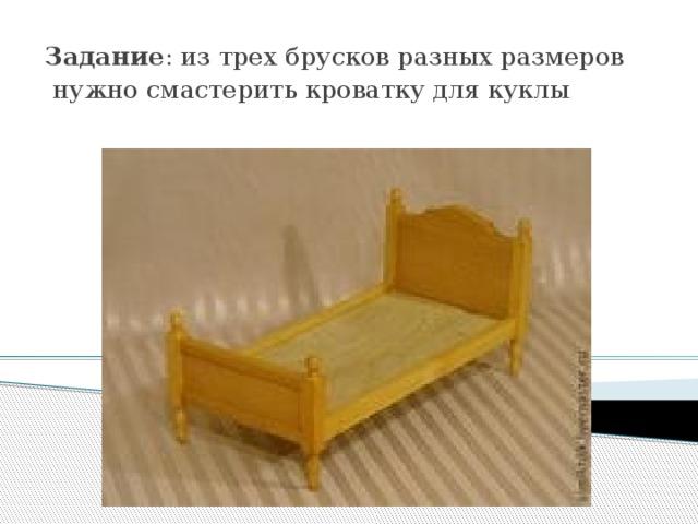 Задание : из трех брусков разных размеров  нужно смастерить кроватку для куклы .