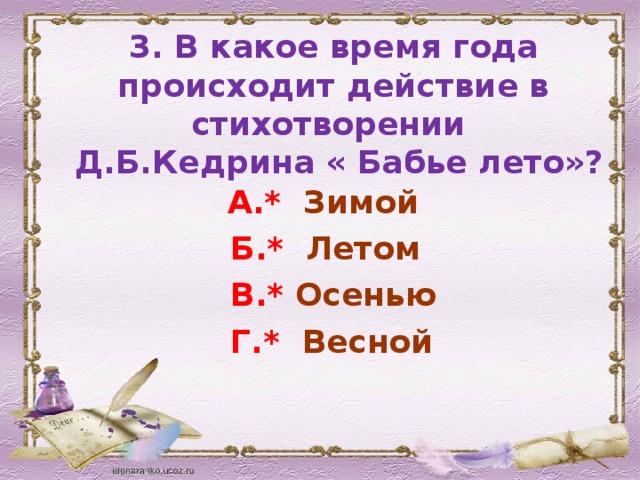 3. В какое время года происходит действие в стихотворении  Д.Б.Кедрина « Бабье лето»?  А.* Зимой  Б.* Летом  В.* Осенью  Г.* Весной