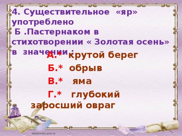 4. Существительное «яр» употреблено  Б .Пастернаком в стихотворении « Золотая осень» в значении :  А.* крутой берег  Б.* обрыв  В.* яма  Г.* глубокий заросший овраг