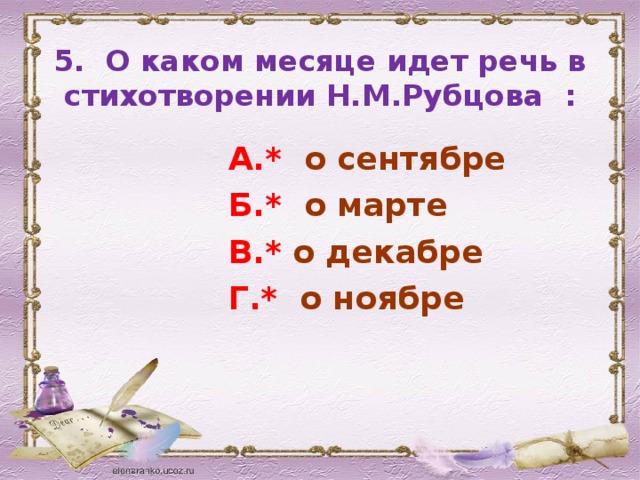 5. О каком месяце идет речь в стихотворении Н.М.Рубцова :  А.* о сентябре  Б.* о марте  В.* о декабре  Г.* о ноябре