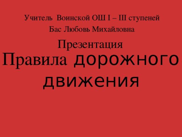 Правила дорожного движения Учитель Воинской ОШ I – III ступеней Бас Любовь Михайловна Презентация