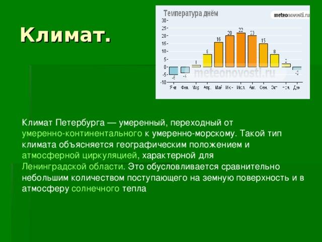 Климат Петербурга— умеренный, переходный от умеренно-континентального к умеренно-морскому . Такой тип климата объясняется географическим положением и атмосферной циркуляцией , характерной для Ленинградской области . Это обусловливается сравнительно небольшим количеством поступающего на земную поверхность и в атмосферу солнечного тепла