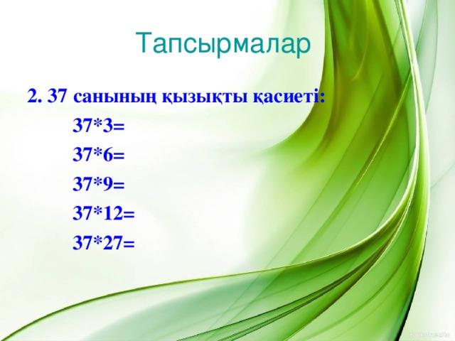 Тапсырмалар 2. 37 санының қызықты қасиеті:   37*3 =   37*6=   37*9=   37*12=   37*27=