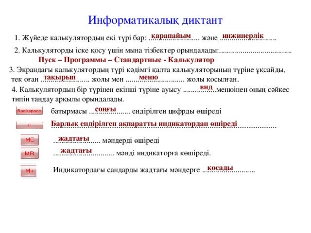 Информатикалық диктант қарапайым инжинерлік 1. Жүйеде калькулятордың екі түрі бар: .......................... және ............................. 2. Калькуляторды іске қосу үшін мына тізбектер орындалады:..................................... Пуск – Программы – Стандартные - Калькулятор 3. Экрандағы калькулятордың түрі кәдімгі қалта калькуляторының түріне ұқсайды,  тек оған ......................... жолы мен .............................. жолы қосылған. тақырып меню вид 4. Калькулятордың бір түрінен екінші түріне ауысу .................менюінен оның сәйкес типін таңдау арқылы орындалады. соңғы батырмасы ..................... ендірілген цифрды өшіреді  Барлық ендірілген ақпаратты индикатордан өшіреді ........................................................................................................  жадтағы ........................ мәндерді өшіреді жадтағы ............................... мәнді индикаторға көшіреді. қосады Индикатордағы сандарды жадтағы мәндерге ...........................