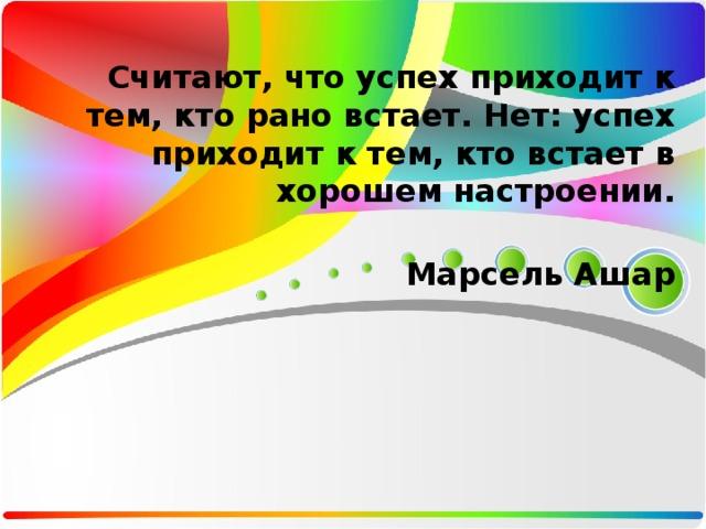 Считают, что успех приходит к тем, кто рано встает. Нет: успех приходит к тем, кто встает в хорошем настроении.   Марсель Ашар