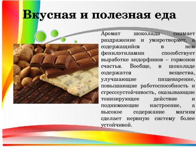 Вкусная и полезная еда  Аромат шоколада снимает раздражение и умиротворяет, а содержащийся в нем фенилэтиламин способствует выработке эндорфинов – гормонов счастья. Вообще, в шоколаде содержатся вещества, улучшающие пищеварение, повышающие работоспособность и стрессоустойчивость, оказывающие тонизирующее действие и поднимающие настроение, а высокое содержание магния сделает нервную систему более устойчивой.
