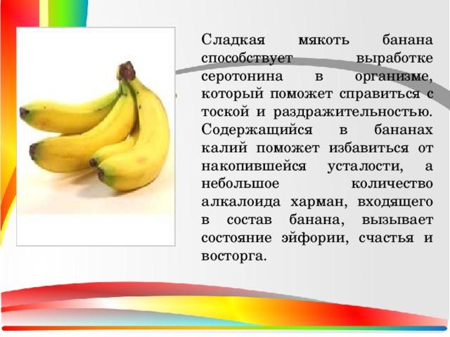 Сладкая мякоть банана способствует выработке серотонина в организме, который поможет справиться с тоской и раздражительностью. Содержащийся в бананах калий поможет избавиться от накопившейся усталости, а небольшое количество алкалоида харман, входящего в состав банана, вызывает состояние эйфории, счастья и восторга.