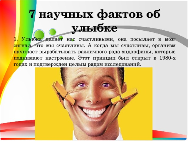 7 научных фактов об улыбке 1. Улыбка делает нас счастливыми, она посылает в мозг сигнал, что мы счастливы. А когда мы счастливы, организм начинает вырабатывать различного рода эндорфины, которые поднимают настроение. Этот принцип был открыт в 1980-х годах и подтвержден целым рядом исследований.