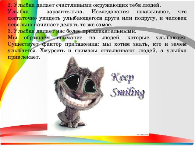2. Улыбка делает счастливыми окружающих тебя людей. Улыбка – заразительна. Исследования показывают, что достаточно увидеть улыбающегося друга или подругу, и человек невольно начинает делать то же самое. 3. Улыбка делает нас более привлекательными. Мы обращаем внимание на людей, которые улыбаются. Существует фактор притяжения: мы хотим знать, кто и зачем улыбается. Хмурость и гримасы отталкивают людей, а улыбка привлекает.