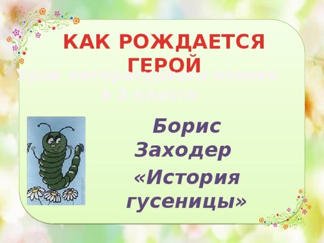КАК РОЖДАЕТСЯ ГЕРОЙ Урок литературного чтения в 3 классе Борис Заходер «История гусеницы»