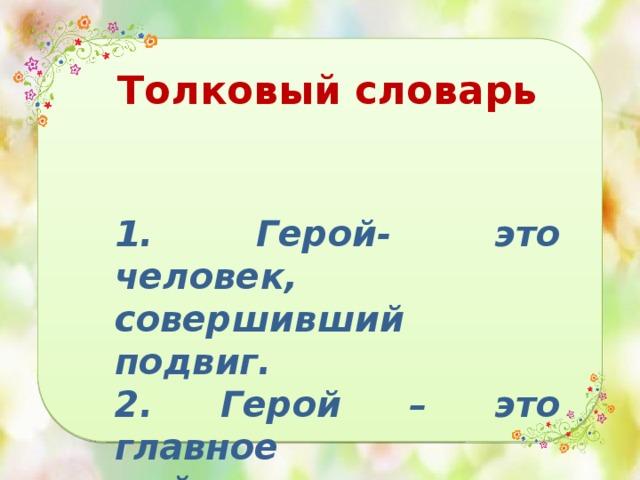 Толковый словарь   1. Герой- это человек, совершивший подвиг. 2. Герой – это главное действующее лицо произведения.