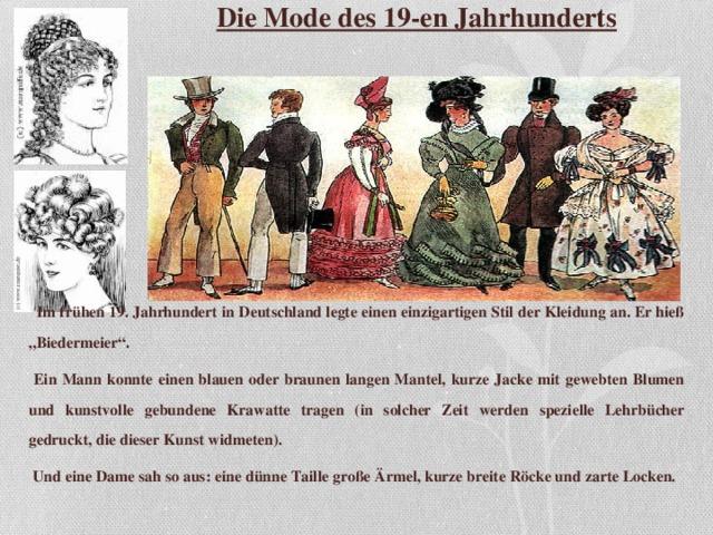 """Die Mode des 19-en Jahrhunderts   Im frühen 19. Jahrhundert in  Deutschland legte einen einzigartigen Stil der  Kleidung an. Er hieß """" Biedermeier"""" .  Ein Mann konnte eine n blauen oder  braunen langen Mantel, kurze  Jacke mit  gewebt en Blumen und kunstvoll e gebundene  Krawatte tragen ( in solcher Zeit werden spezielle Lehrb ücher gedruckt, die diese r Kunst widmeten ) .  U nd eine Dame sah so  aus : eine dünne Taille große Ärmel, kurze breite R ö ck e und zarte Locken."""