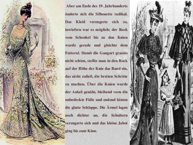 Aber am Ende des 19. Jahrhunderts änderte sich die Silhouette radikal. Das Kleid verengerte sich so, inwiefern war es möglich; der Rock vom Schenkel bis zu den Knien wurde gerade und gleichte dem Futteral. Damit die Gangart graziös nicht schien, stellte man in den Rock auf der Höhe der Knie das Band ein, das nicht zuließ, die breiten Schritte zu machen. Über die Knien wurde der Anlaß genäht, bleibend vorn die unbedeckte Füße und endend hinten die glatte Schleppe. Die Ärmel lagen noch dichter an, die Schultern verengerte sich und das kleine Jabot ging bis zum Kinn.