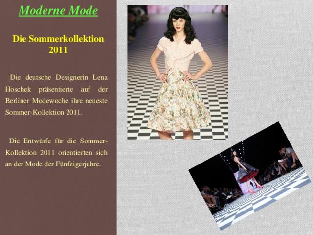 Moderne Mode   Die Sommerkollektion 2011    Die deutsche Designerin Lena Hoschek präsentiert e auf der Berliner Modewoche ihre neueste Sommer-Kollektion 2011.  Die Entwürfe für die Sommer-Kollektion 2011 orientierten sich an der Mode der Fünfzigerjahre.