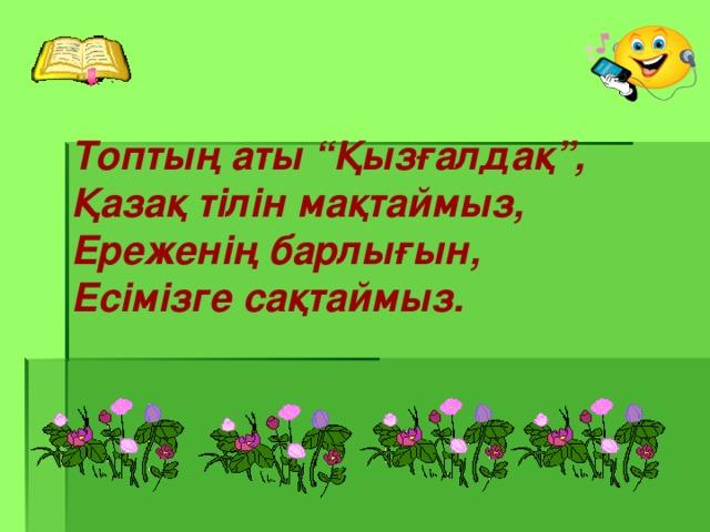 """Топтың аты """"Қызғалдақ"""", Қазақ тілін мақтаймыз, Ереженің барлығын, Есімізге сақтаймыз."""