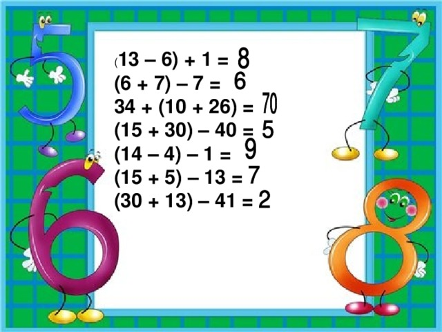 ( 13 – 6) + 1 = (6 + 7) – 7 = 34 + (10 + 26) = (15 + 30) – 40 =  (14 – 4) – 1 = (15 + 5) – 13 = (30 + 13) – 41 =