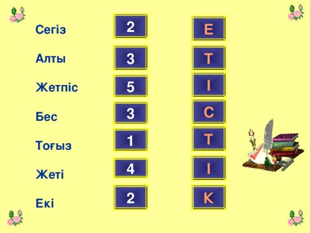 2 Е Сег із  Алты  Жетпіс  Бес  Тоғыз  Жеті  Екі Т 3 І 5 С 3 Т 1 І 4 2 К