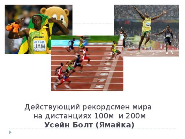 Действующий рекордсмен мира  на дистанциях 100м и 200м  Усейн Болт (Ямайка)