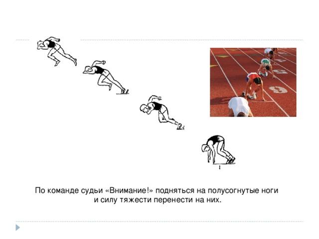 По команде судьи «Внимание!» подняться на полусогнутые ноги и силу тяжести перенести на них.