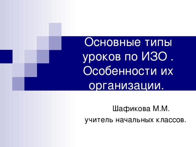 Основные типы уроков по ИЗО . Особенности их организации.  Шафикова М.М.  учитель начальных классов.