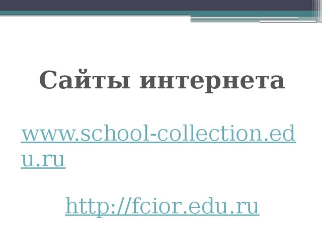 Сайты интернета  www.school-collection.edu.ru  http :// fcior . edu . ru