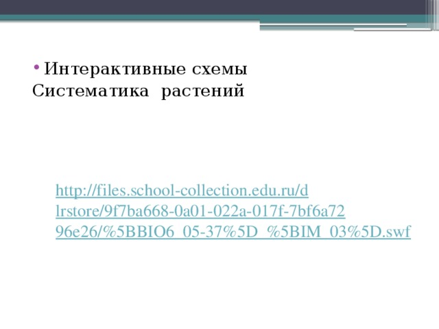 Интерактивные схемы Систематика растений http://files.school-collection.edu.ru/dlrstore/9f7ba668-0a01-022a-017f-7bf6a7296e26/%5BBIO6_05-37%5D_%5BIM_03%5D.swf