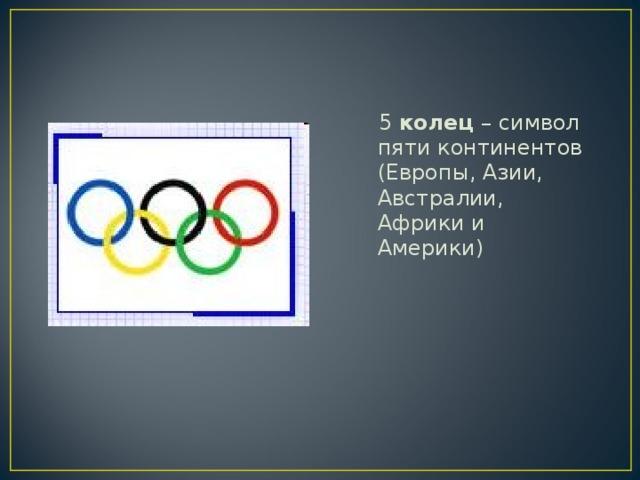 5 колец – символ пяти континентов (Европы, Азии, Австралии, Африки и Америки)