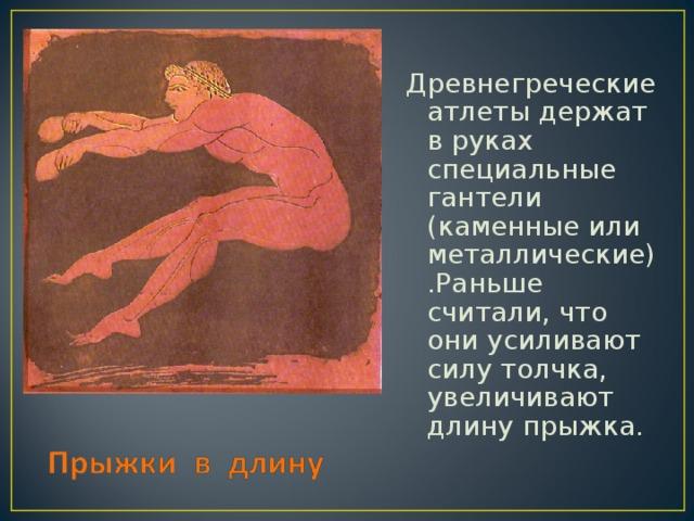 Древнегреческие атлеты держат в руках специальные гантели (каменные или металлические).Раньше считали, что они усиливают силу толчка, увеличивают длину прыжка.