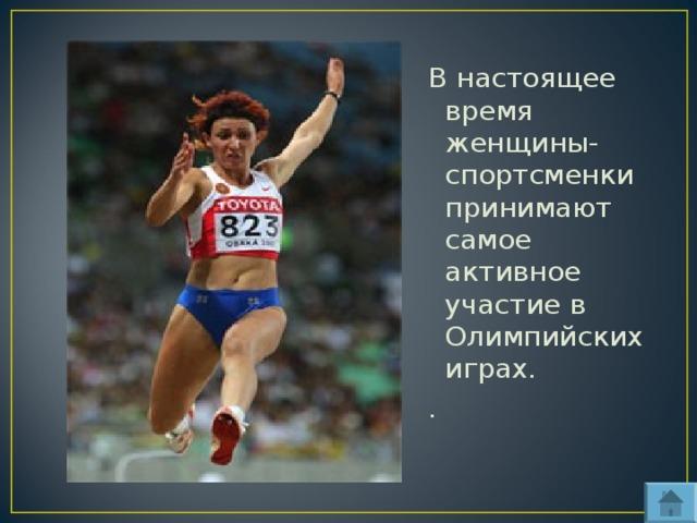 В настоящее время женщины- спортсменки принимают самое активное участие в Олимпийских играх. .