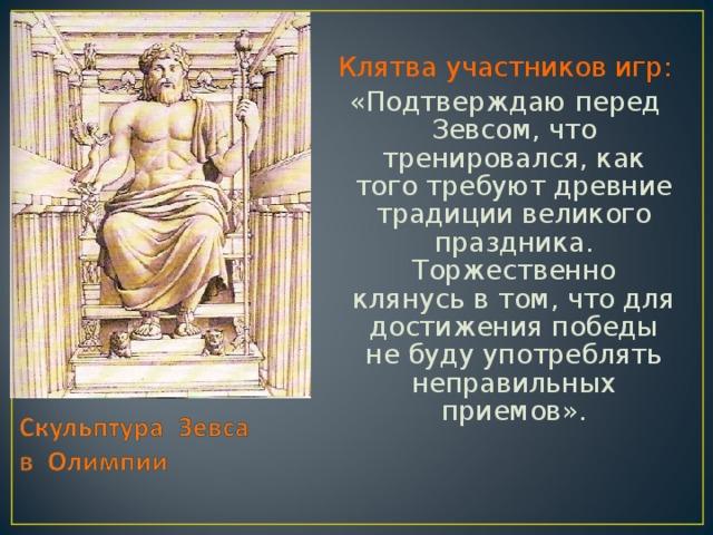 Клятва участников игр: «Подтверждаю перед Зевсом, что тренировался, как того требуют древние традиции великого праздника. Торжественно клянусь в том, что для достижения победы не буду употреблять неправильных приемов».