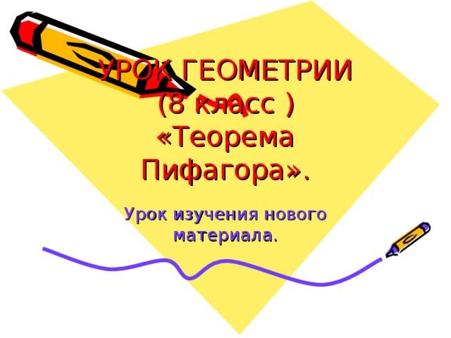 УРОК ГЕОМЕТРИИ  (8 класс )  «Теорема Пифагора». Урок изучения нового материала.