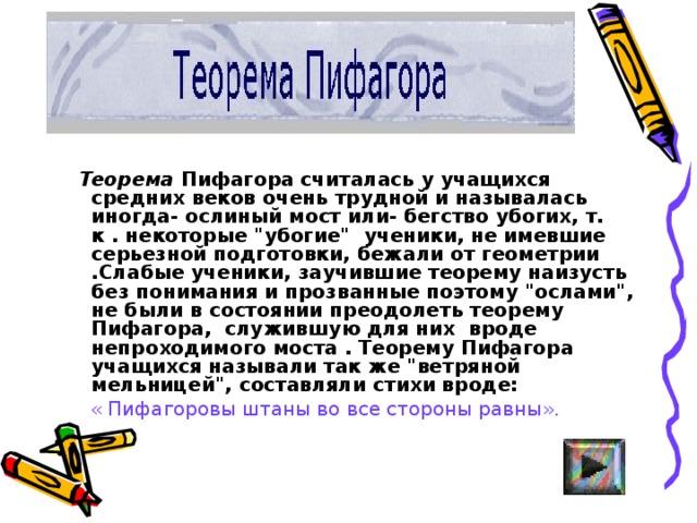 Теорема Пифагора считалась у учащихся средних веков очень трудной и называлась иногда- ослиный мост или- бегство убогих, т. к . некоторые