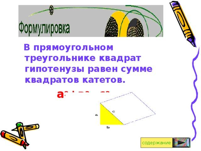 В прямоугольном треугольнике квадрат гипотенузы равен сумме квадратов катетов. а 2 +в 2 =с 2    содержание