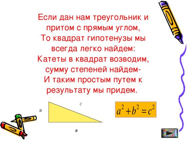 Если дан нам треугольник и притом с прямым углом, То квадрат гипотенузы мы всегда легко найдем: Катеты в квадрат возводим, сумму степеней найдем- И таким простым путем к результату мы придем. с а в