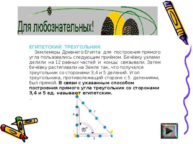 ЕГИПЕТСКИЙ ТРЕУГОЛЬНИК  Землемеры Древнего Египта для построения прямого угла пользовались следующим приёмом. Бечёвку узлами делили на 12 равных частей и концы связывали. Затем бечёвку растягивали на Земле так, что получался треугольник со сторонами 3,4 и 5 делений. Угол треугольника, противолежащий стороне с 5 делениями, был прямой. В связи с указанным способом построения прямого угла треугольник со сторонами 3,4 и 5 ед. называют египетским.  .