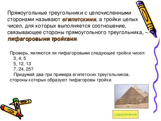 Прямоугольные треугольники с целочисленными сторонами называют египетскими , а тройки целых чисел, для которых выполняется соотношение, связывающее стороны прямоугольного треугольника, – пифагоровыми тройками . Проверь, являются ли пифагоровыми следующие тройки чисел:  3, 4, 5  5, 12, 13  7, 24, 25?  Придумай два-три примера египетских треугольников, стороны которых образуют пифагоровы тройки.  содержание