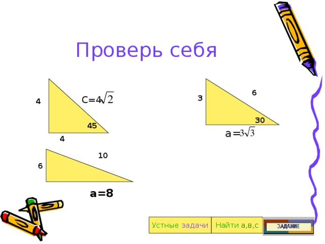 Проверь себя 6 3 С=4 С=4 2 4 30 45 а= 4 10 6 а=8 Найти  а,в,с Устные  задачи