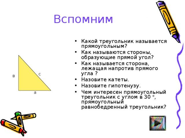 Вспомним Какой треугольник называется прямоугольным ? Как называются стороны, образующие прямой угол ? Как называется сторона, лежащая напротив прямого угла ? Назовите катеты. Назовите гипотенузу. Чем интересен прямоугольный треугольник с углом в 30  , прямоугольный равнобедренный треугольник?  с в а