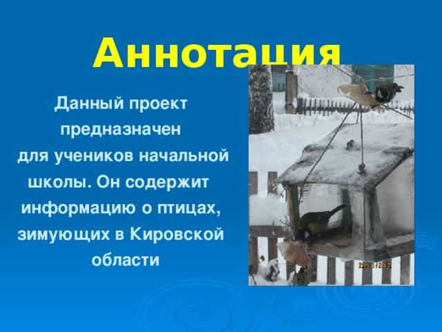Аннотация  Данный проект  предназначен  для учеников начальной  школы. Он содержит  информацию о птицах,  зимующих в Кировской  области