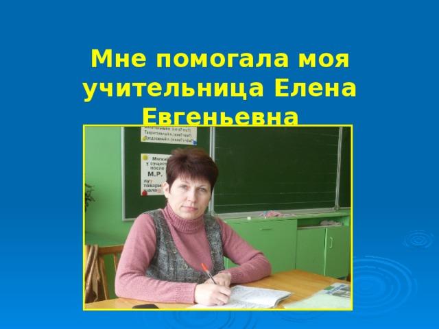 Мне помогала моя учительница Елена Евгеньевна
