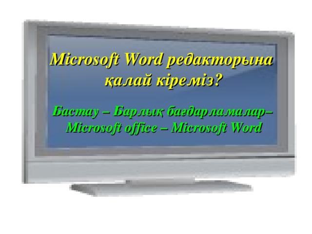 Microsoft Word редакторына қалай кіреміз? Бастау – Барлық бағдарламалар– Microsoft office – Microsoft Word